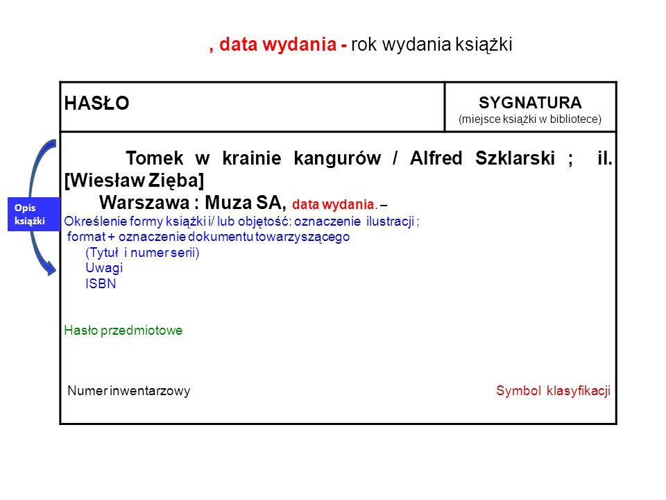 HASŁO SYGNATURA (miejsce książki w bibliotece) Tomek w krainie kangurów / Alfred Szklarski ; il. [Wiesław Zięba] Warszawa : Muza SA, data wydania. – O
