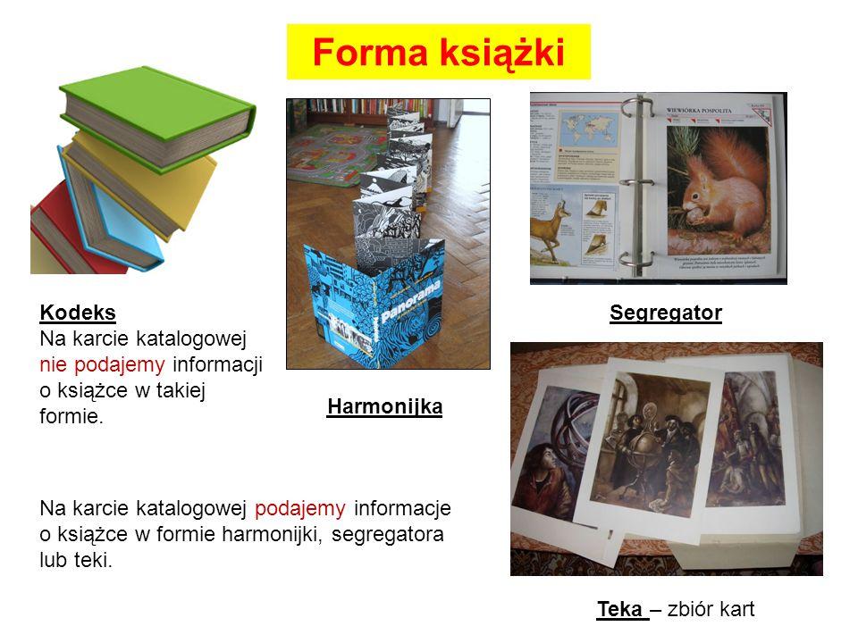 Forma książki Kodeks Na karcie katalogowej nie podajemy informacji o książce w takiej formie. Harmonijka Segregator Teka – zbiór kart Na karcie katalo