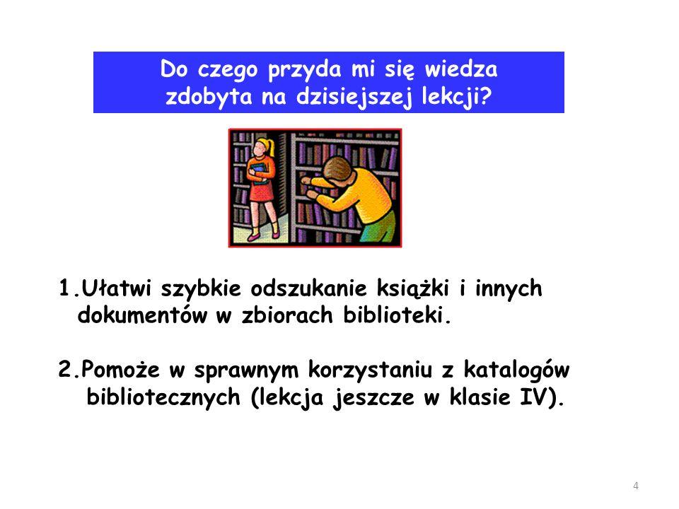 1.Ułatwi szybkie odszukanie książki i innych dokumentów w zbiorach biblioteki. 2.Pomoże w sprawnym korzystaniu z katalogów bibliotecznych (lekcja jesz
