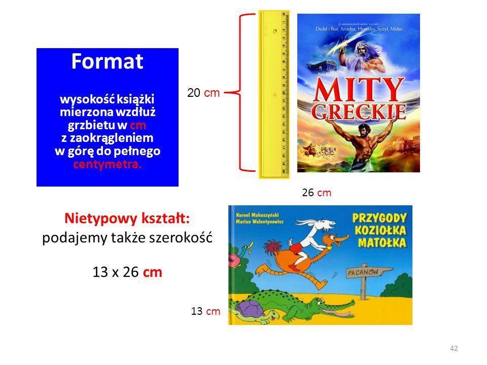 Format wysokość książki mierzona wzdłuż grzbietu w cm z zaokrągleniem w górę do pełnego centymetra. 42 Nietypowy kształt: podajemy także szerokość 13