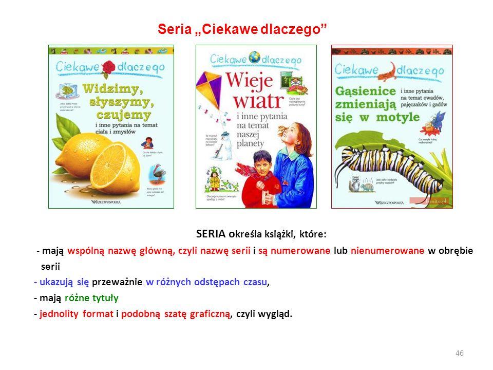 SERIA o kreśla książki, które: - mają wspólną nazwę główną, czyli nazwę serii i są numerowane lub nienumerowane w obrębie serii - ukazują się przeważn