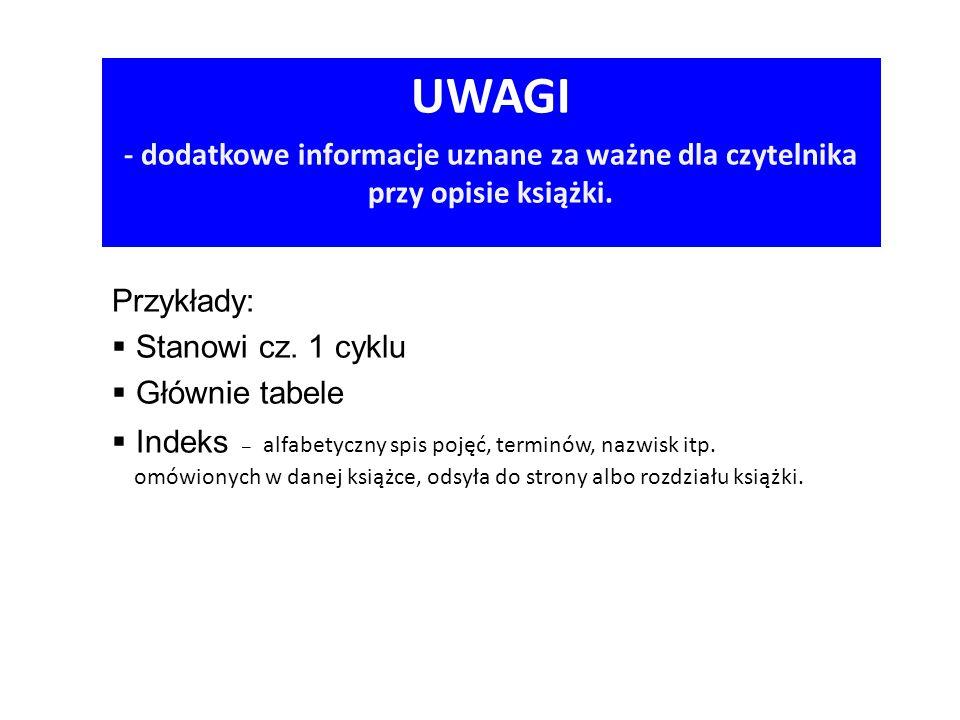 UWAGI - dodatkowe informacje uznane za ważne dla czytelnika przy opisie książki. Przykłady:  Stanowi cz. 1 cyklu  Głównie tabele  Indeks – alfabety