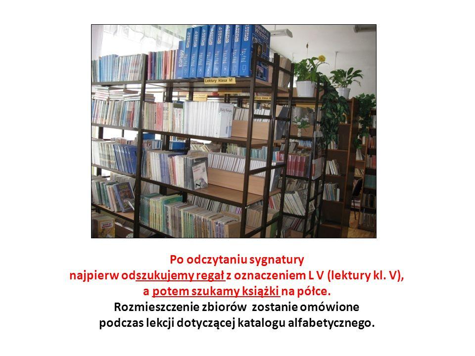 Po odczytaniu sygnatury najpierw odszukujemy regał z oznaczeniem L V (lektury kl. V), a potem szukamy książki na półce. Rozmieszczenie zbiorów zostani