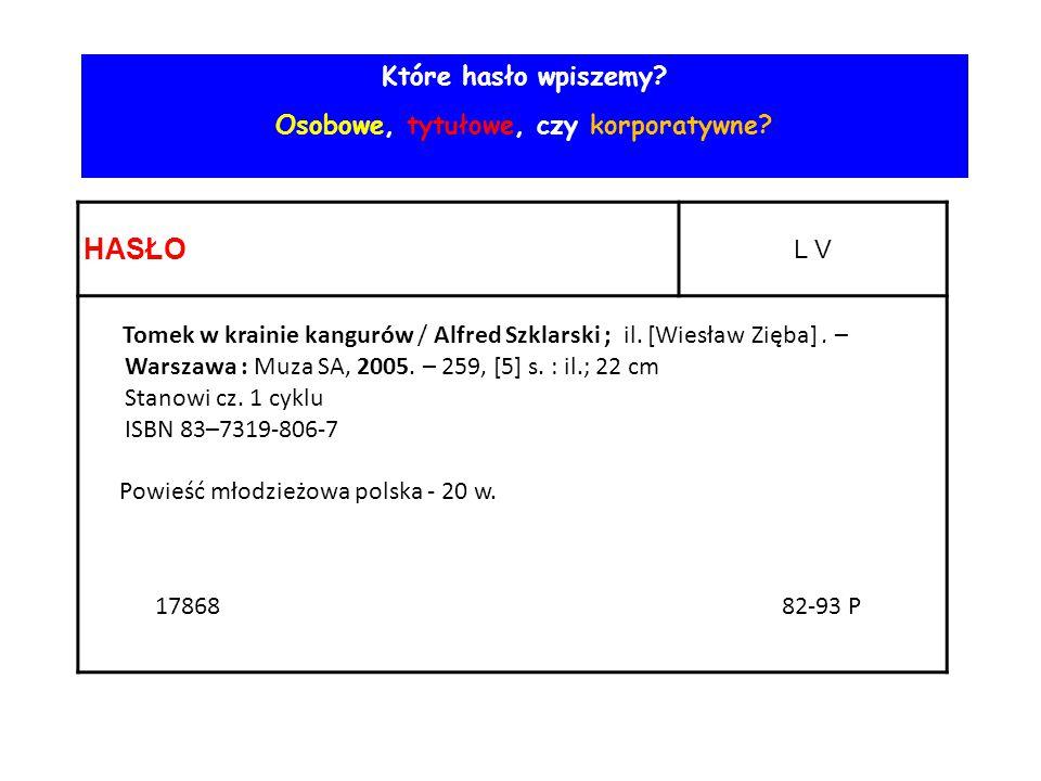 HASŁO L V Tomek w krainie kangurów / Alfred Szklarski ; il. [Wiesław Zięba]. – Warszawa : Muza SA, 2005. – 259, [5] s. : il.; 22 cm Stanowi cz. 1 cykl