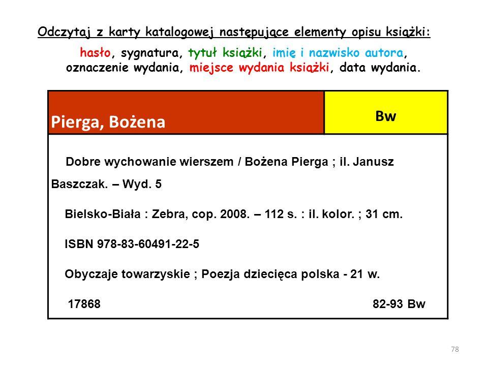 78 Pierga, Bożena Bw Dobre wychowanie wierszem / Bożena Pierga ; il. Janusz Baszczak. – Wyd. 5 Bielsko-Biała : Zebra, cop. 2008. – 112 s. : il. kolor.