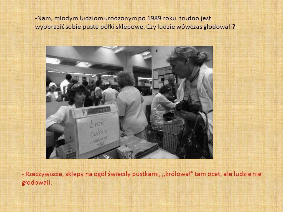 -Nam, młodym ludziom urodzonym po 1989 roku trudno jest wyobrazić sobie puste półki sklepowe. Czy ludzie wówczas głodowali? - Rzeczywiście, sklepy na