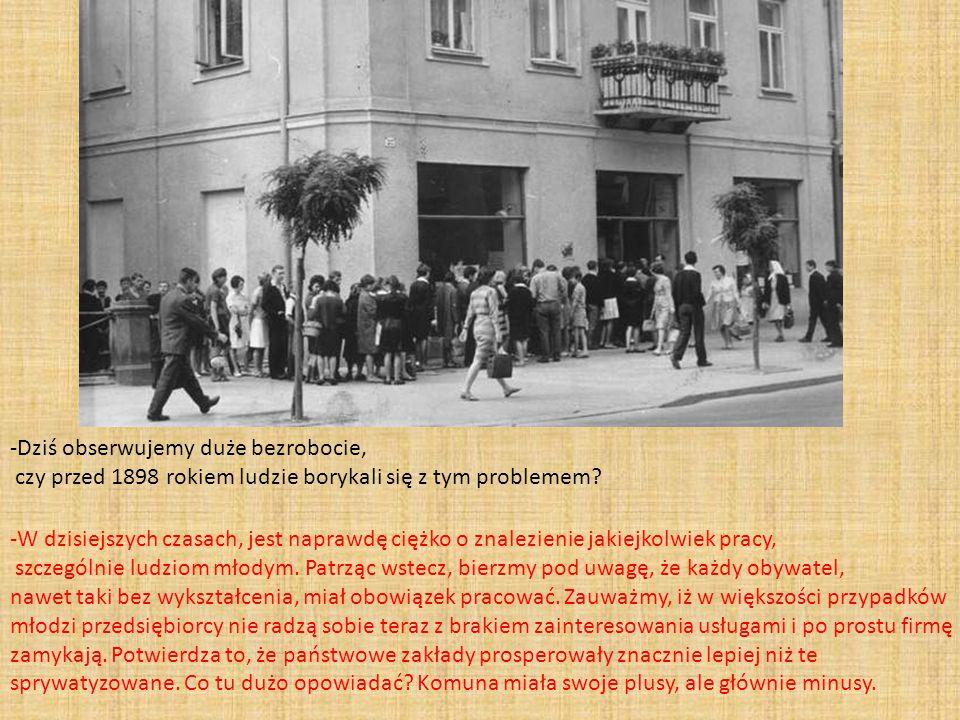 -Dziś obserwujemy duże bezrobocie, czy przed 1898 rokiem ludzie borykali się z tym problemem? -W dzisiejszych czasach, jest naprawdę ciężko o znalezie