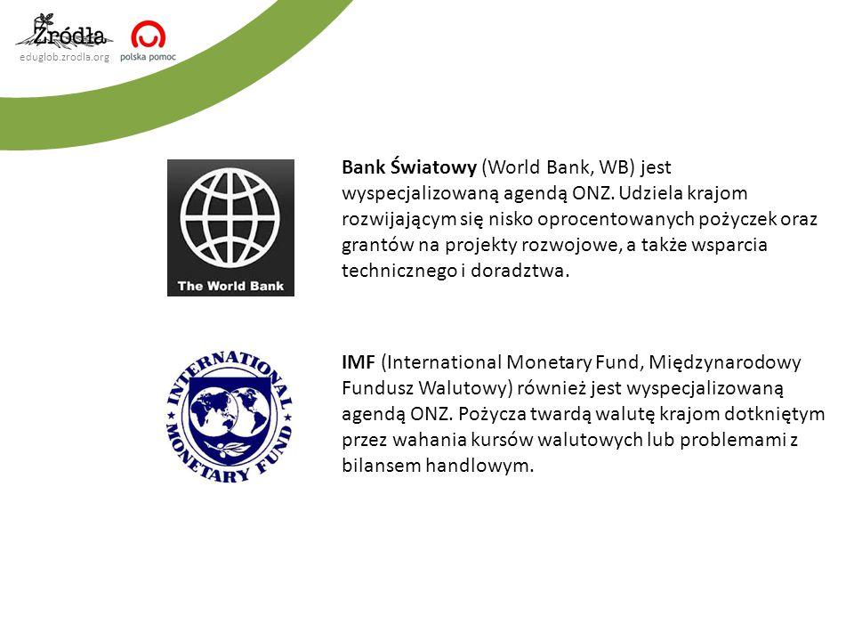 eduglob.zrodla.org Bank Światowy (World Bank, WB) jest wyspecjalizowaną agendą ONZ. Udziela krajom rozwijającym się nisko oprocentowanych pożyczek ora
