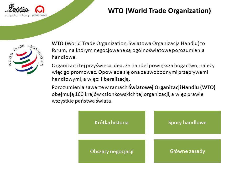 eduglob.zrodla.org WTO (World Trade Organization, Światowa Organizacja Handlu) to forum, na którym negocjowane są ogólnoświatowe porozumienia handlowe