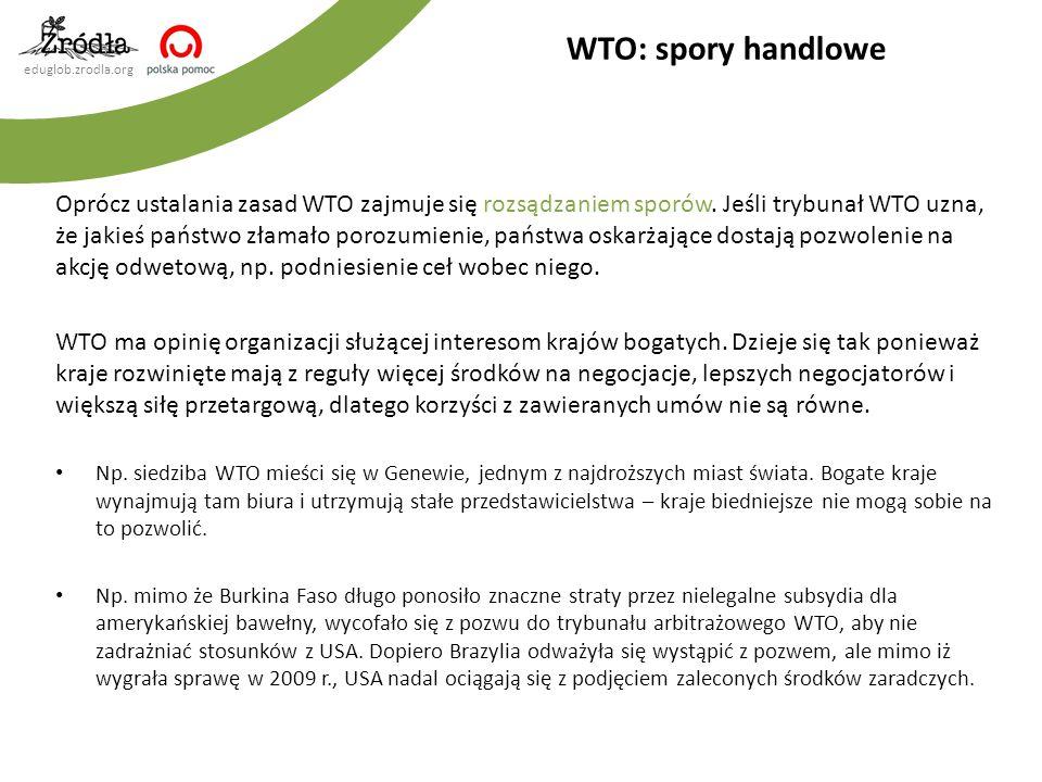 eduglob.zrodla.org Oprócz ustalania zasad WTO zajmuje się rozsądzaniem sporów. Jeśli trybunał WTO uzna, że jakieś państwo złamało porozumienie, państw