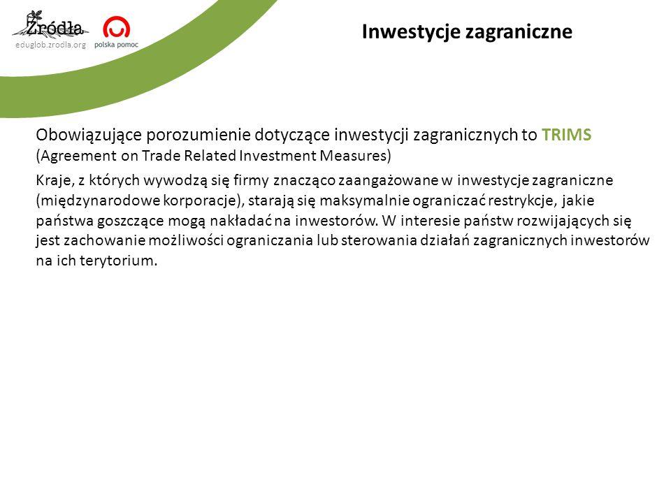 eduglob.zrodla.org Obowiązujące porozumienie dotyczące inwestycji zagranicznych to TRIMS (Agreement on Trade Related Investment Measures) Kraje, z któ