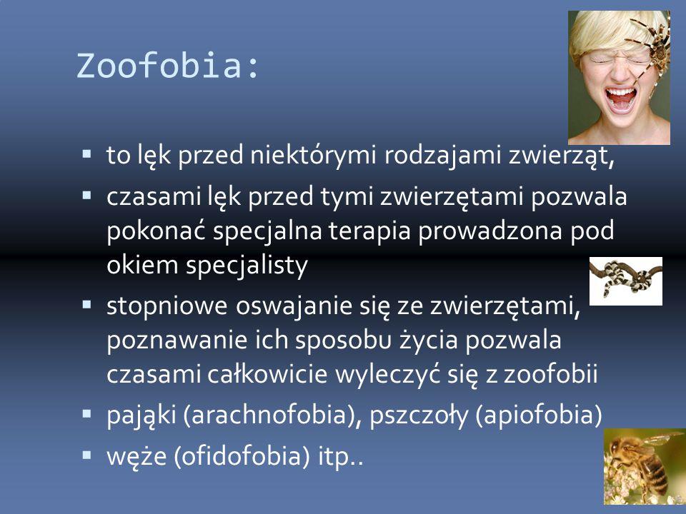 Zoofobia:  to lęk przed niektórymi rodzajami zwierząt,  czasami lęk przed tymi zwierzętami pozwala pokonać specjalna terapia prowadzona pod okiem specjalisty  stopniowe oswajanie się ze zwierzętami, poznawanie ich sposobu życia pozwala czasami całkowicie wyleczyć się z zoofobii  pająki (arachnofobia), pszczoły (apiofobia)  węże (ofidofobia) itp..