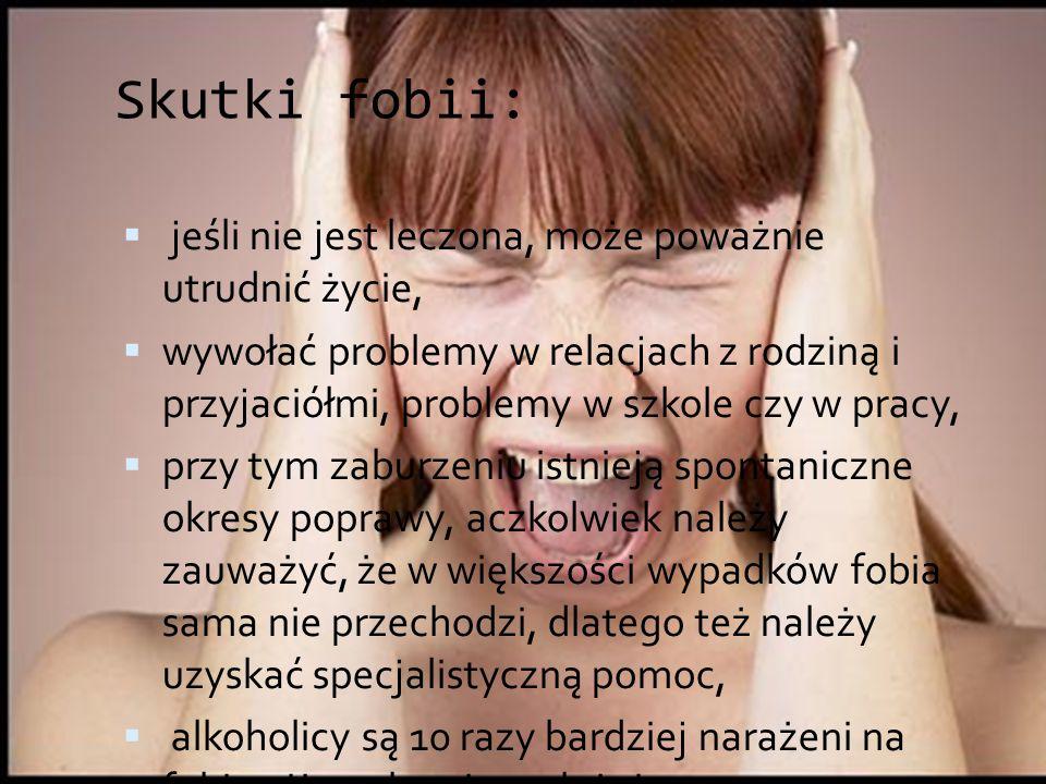 Skutki fobii:  jeśli nie jest leczona, może poważnie utrudnić życie,  wywołać problemy w relacjach z rodziną i przyjaciółmi, problemy w szkole czy w
