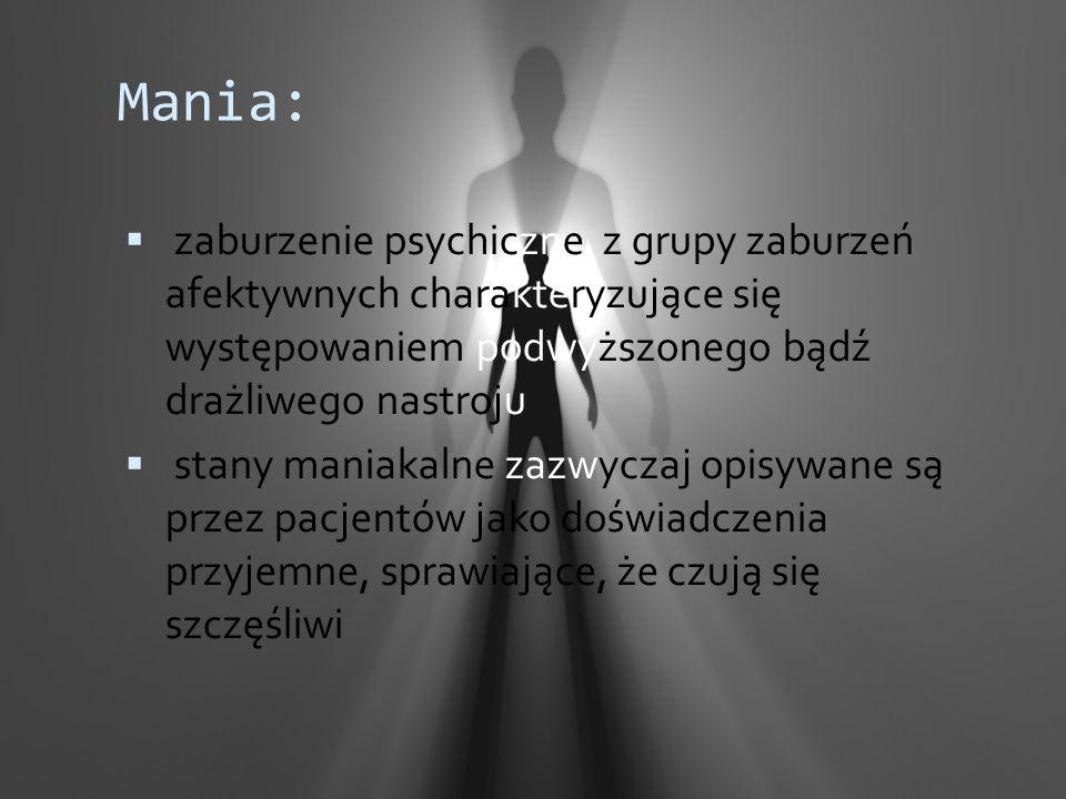 Mania:  zaburzenie psychiczne z grupy zaburzeń afektywnych charakteryzujące się występowaniem podwyższonego bądź drażliwego nastroju  stany maniakal