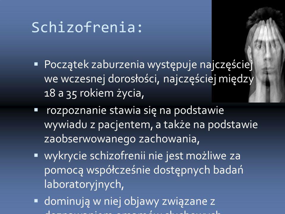 Schizofrenia:  Początek zaburzenia występuje najczęściej we wczesnej dorosłości, najczęściej między 18 a 35 rokiem życia,  rozpoznanie stawia się na podstawie wywiadu z pacjentem, a także na podstawie zaobserwowanego zachowania,  wykrycie schizofrenii nie jest możliwe za pomocą współcześnie dostępnych badań laboratoryjnych,  dominują w niej objawy związane z doznawaniem omamów słuchowych, zaburzenia myślenia i zaburzenia dotyczące uczuć.