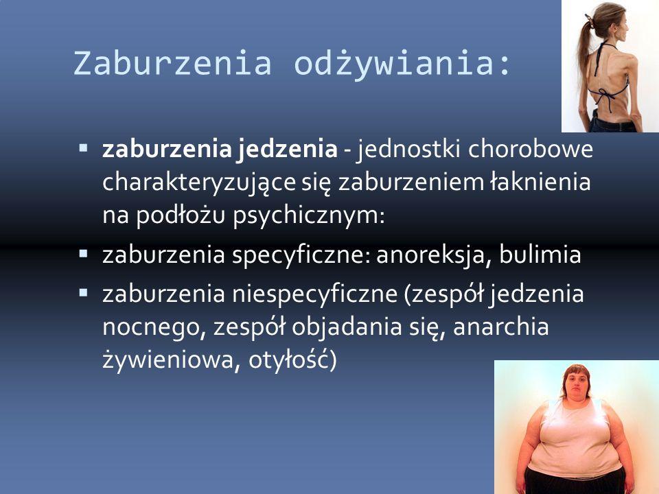 Zaburzenia odżywiania:  zaburzenia jedzenia - jednostki chorobowe charakteryzujące się zaburzeniem łaknienia na podłożu psychicznym:  zaburzenia specyficzne: anoreksja, bulimia  zaburzenia niespecyficzne (zespół jedzenia nocnego, zespół objadania się, anarchia żywieniowa, otyłość)