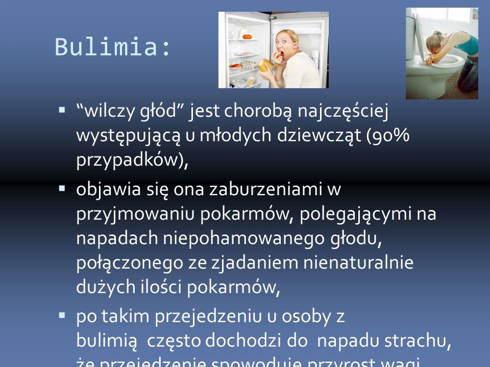 Bulimia:  wilczy głód jest chorobą najczęściej występującą u młodych dziewcząt (90% przypadków),  objawia się ona zaburzeniami w przyjmowaniu pokarmów, polegającymi na napadach niepohamowanego głodu, połączonego ze zjadaniem nienaturalnie dużych ilości pokarmów,  po takim przejedzeniu u osoby z bulimią często dochodzi do napadu strachu, że przejedzenie spowoduje przyrost wagi,  konsekwencją tej obawy są próby sprowokowania wymiotów w celu usunięcia nadmiaru spożytego pokarmu.
