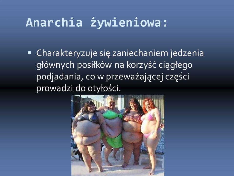 Anarchia żywieniowa:  Charakteryzuje się zaniechaniem jedzenia głównych posiłków na korzyść ciągłego podjadania, co w przeważającej części prowadzi do otyłości.