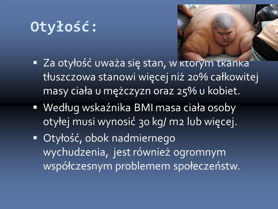 Otyłość:  Za otyłość uważa się stan, w którym tkanka tłuszczowa stanowi więcej niż 20% całkowitej masy ciała u mężczyzn oraz 25% u kobiet.  Według w