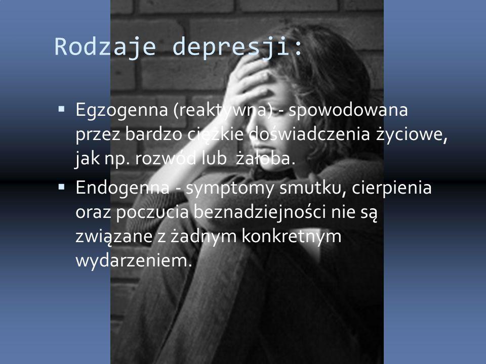 Rodzaje depresji:  Egzogenna (reaktywna) - spowodowana przez bardzo ciężkie doświadczenia życiowe, jak np. rozwód lub żałoba.  Endogenna - symptomy