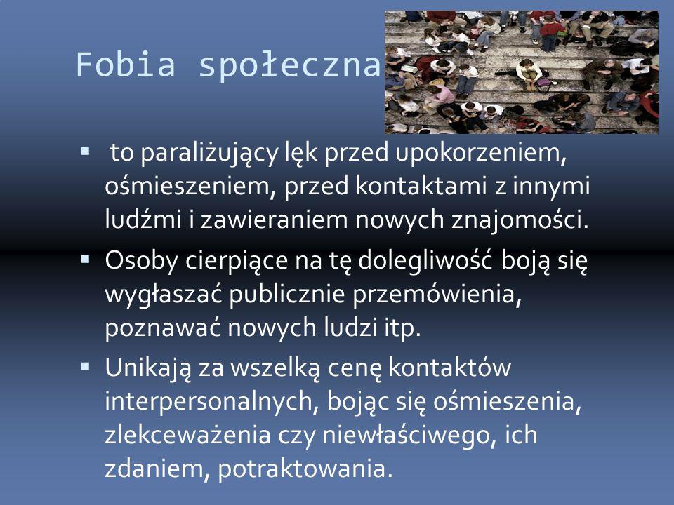 Fobia społeczna:  to paraliżujący lęk przed upokorzeniem, ośmieszeniem, przed kontaktami z innymi ludźmi i zawieraniem nowych znajomości.  Osoby cie