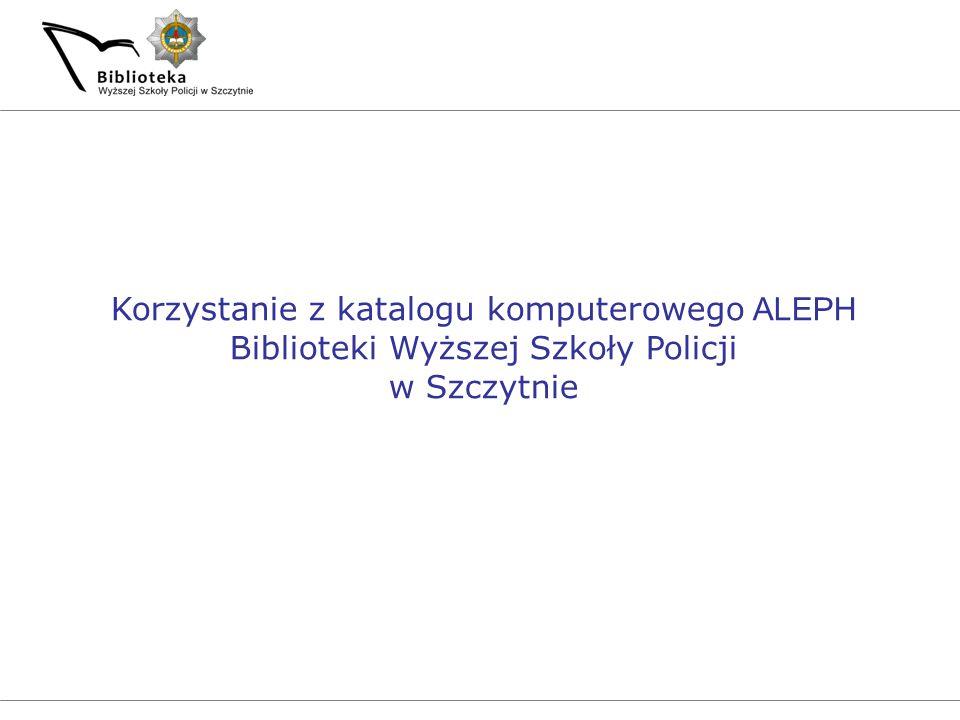 Korzystanie z katalogu komputerowego ALEPH Biblioteki Wyższej Szkoły Policji w Szczytnie