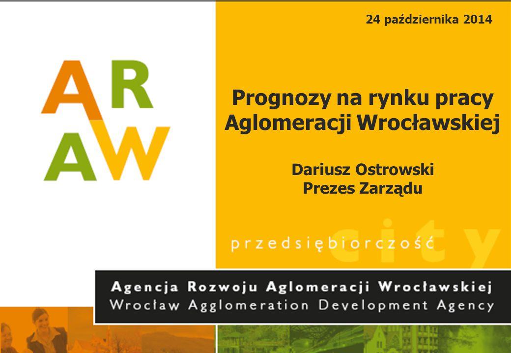 24 października 2014 Prognozy na rynku pracy Aglomeracji Wrocławskiej Dariusz Ostrowski Prezes Zarządu