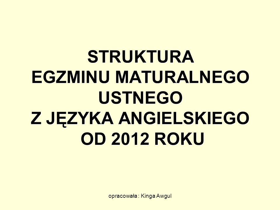 opracowała : Kinga Awgul STRUKTURA EGZMINU MATURALNEGO USTNEGO Z JĘZYKA ANGIELSKIEGO OD 2012 ROKU