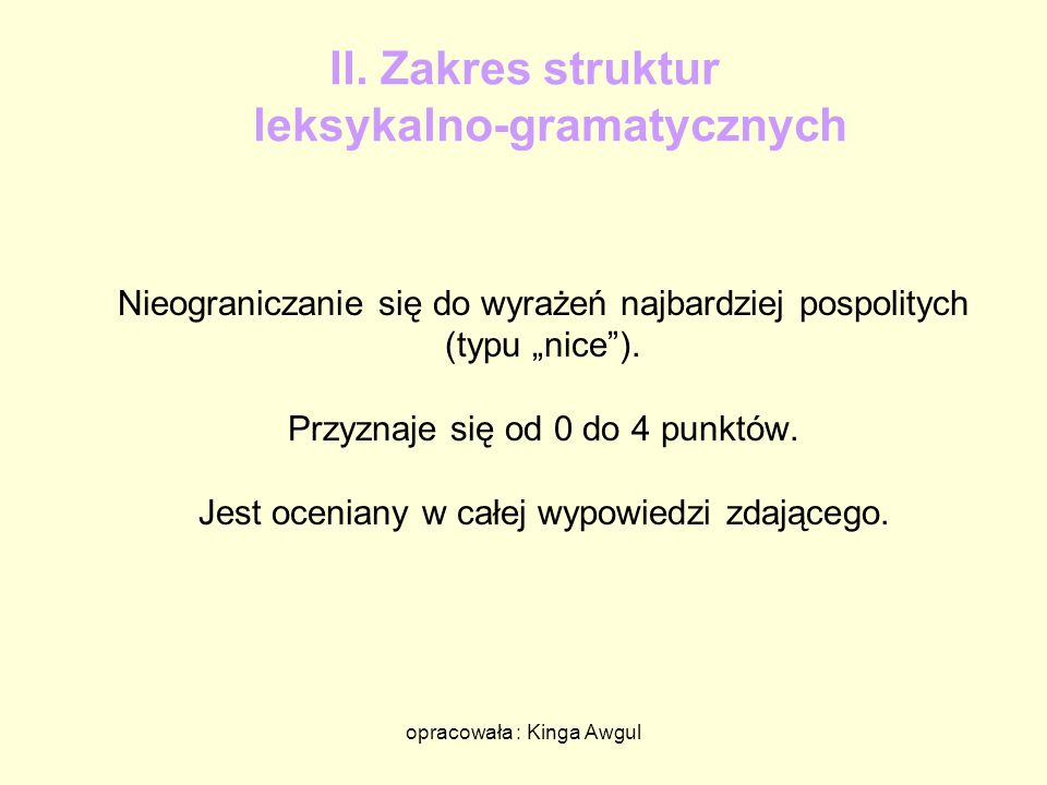 """opracowała : Kinga Awgul II. Zakres struktur leksykalno-gramatycznych Nieograniczanie się do wyrażeń najbardziej pospolitych (typu """"nice""""). Przyznaje"""