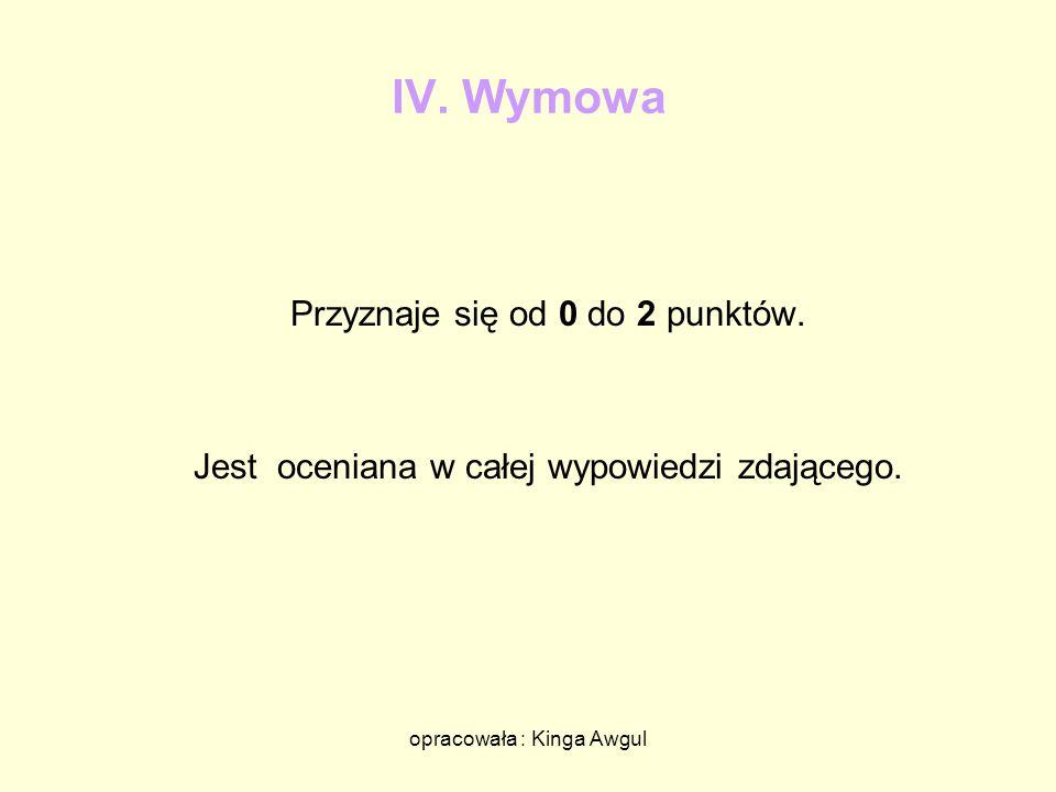 opracowała : Kinga Awgul IV. Wymowa Przyznaje się od 0 do 2 punktów. Jest oceniana w całej wypowiedzi zdającego.