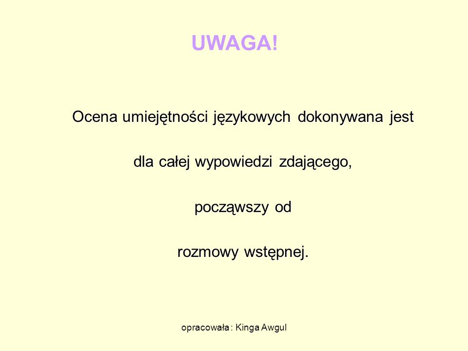 opracowała : Kinga Awgul UWAGA! Ocena umiejętności językowych dokonywana jest dla całej wypowiedzi zdającego, począwszy od rozmowy wstępnej.