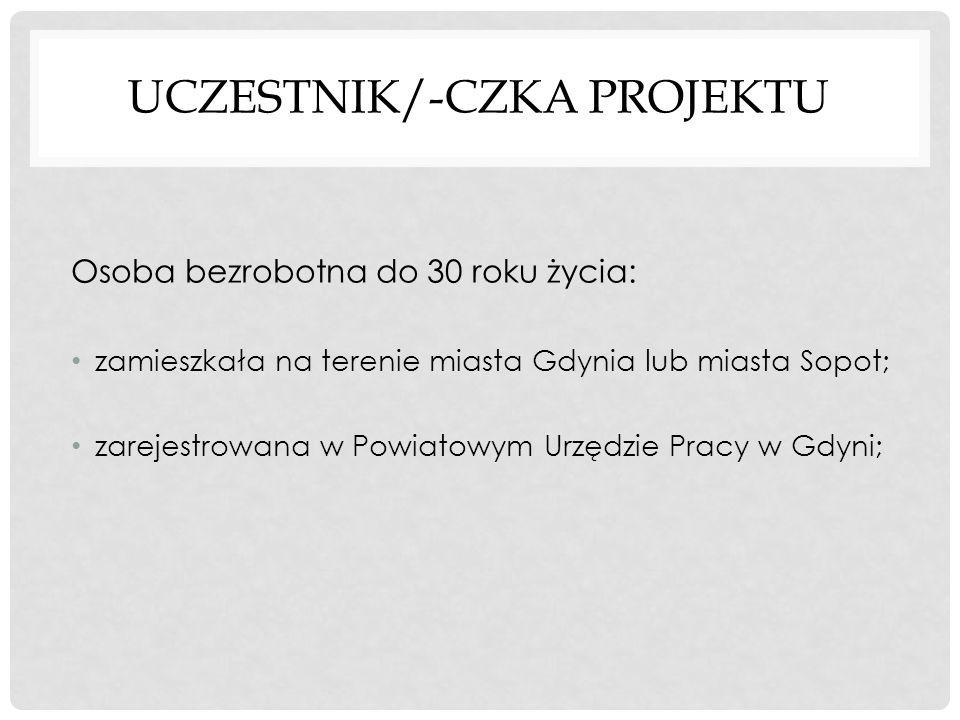 UCZESTNIK/-CZKA PROJEKTU Osoba bezrobotna do 30 roku życia: zamieszkała na terenie miasta Gdynia lub miasta Sopot; zarejestrowana w Powiatowym Urzędzie Pracy w Gdyni;