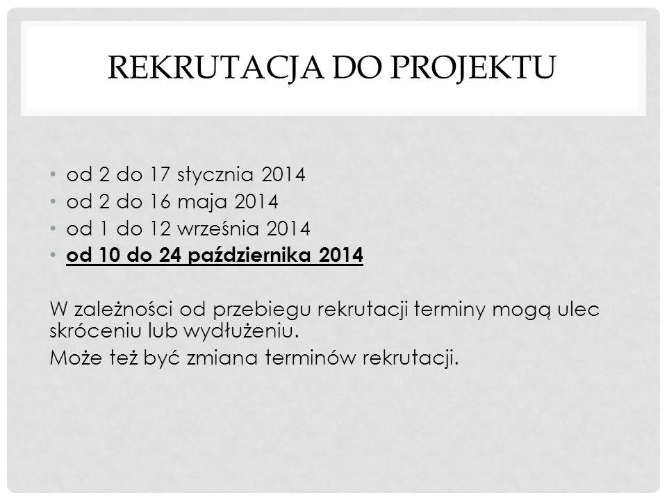 REKRUTACJA DO PROJEKTU od 2 do 17 stycznia 2014 od 2 do 16 maja 2014 od 1 do 12 września 2014 od 10 do 24 października 2014 W zależności od przebiegu rekrutacji terminy mogą ulec skróceniu lub wydłużeniu.