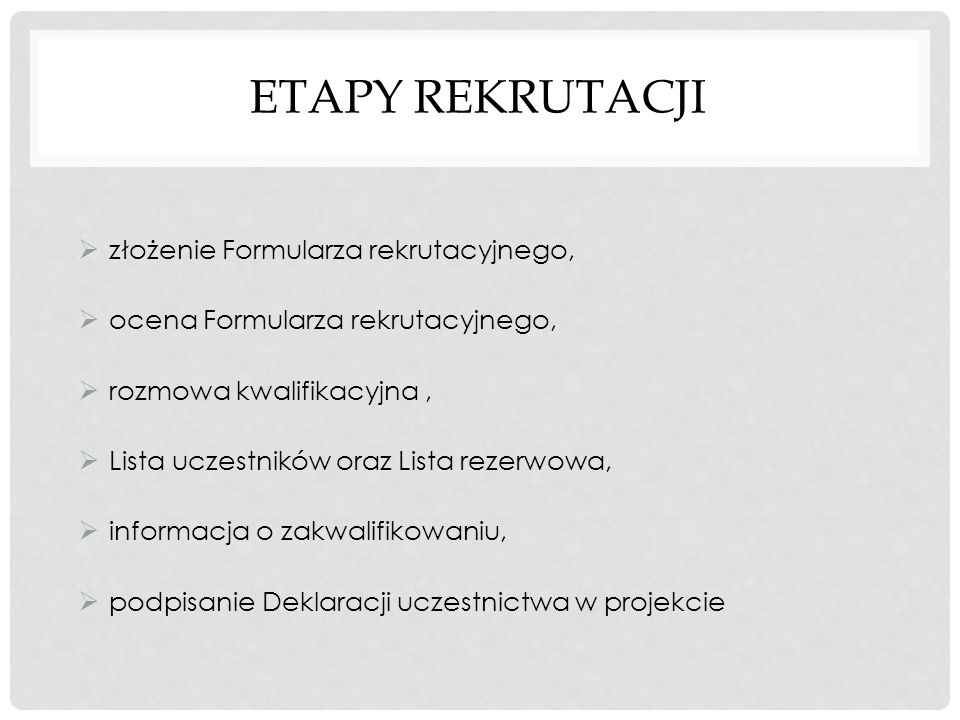 ETAPY REKRUTACJI  złożenie Formularza rekrutacyjnego,  ocena Formularza rekrutacyjnego,  rozmowa kwalifikacyjna,  Lista uczestników oraz Lista rezerwowa,  informacja o zakwalifikowaniu,  podpisanie Deklaracji uczestnictwa w projekcie