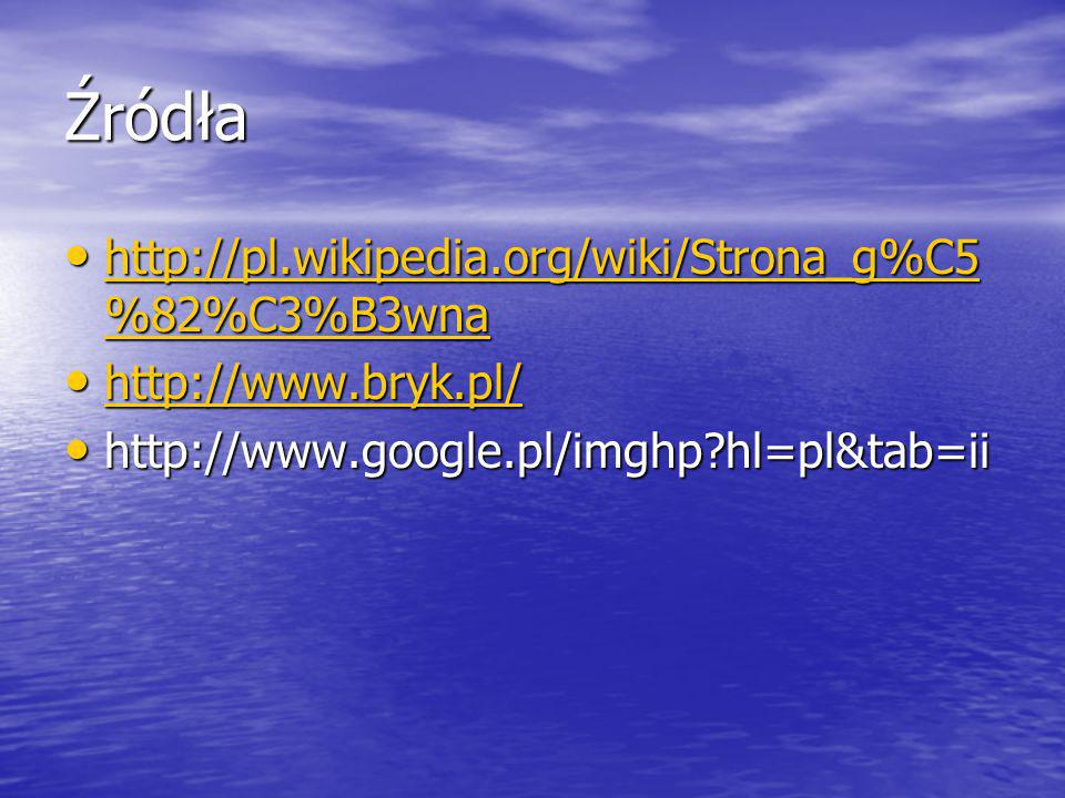 Źródła http://pl.wikipedia.org/wiki/Strona_g%C5 %82%C3%B3wna http://pl.wikipedia.org/wiki/Strona_g%C5 %82%C3%B3wna http://pl.wikipedia.org/wiki/Strona_g%C5 %82%C3%B3wna http://pl.wikipedia.org/wiki/Strona_g%C5 %82%C3%B3wna http://www.bryk.pl/ http://www.bryk.pl/ http://www.bryk.pl/ http://www.google.pl/imghp hl=pl&tab=ii http://www.google.pl/imghp hl=pl&tab=ii