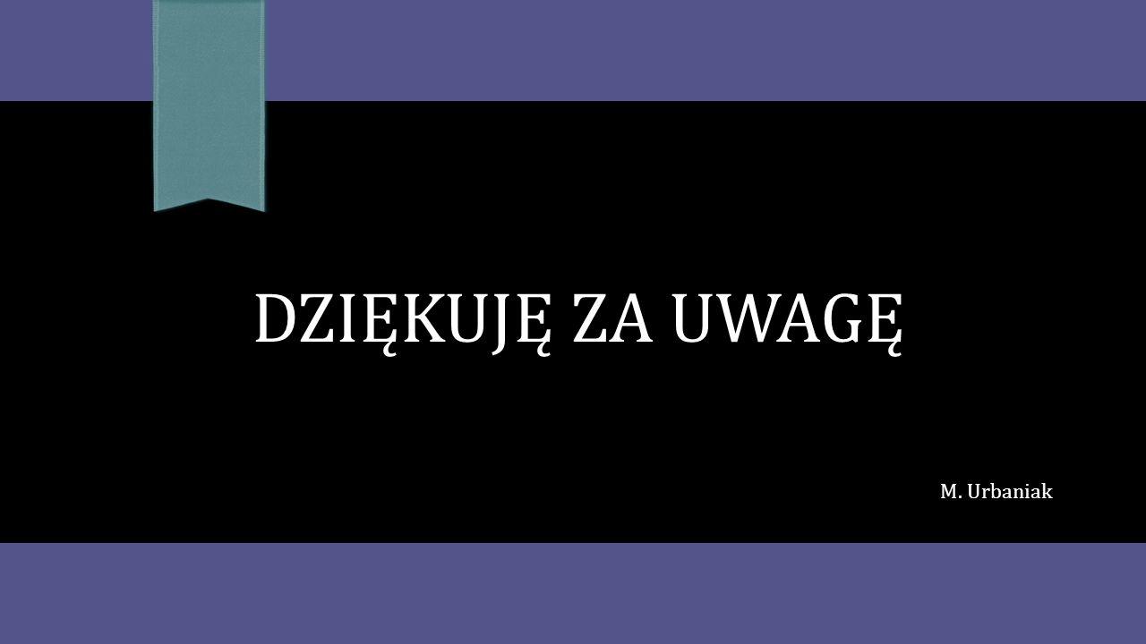 DZIĘKUJĘ ZA UWAGĘ M. Urbaniak