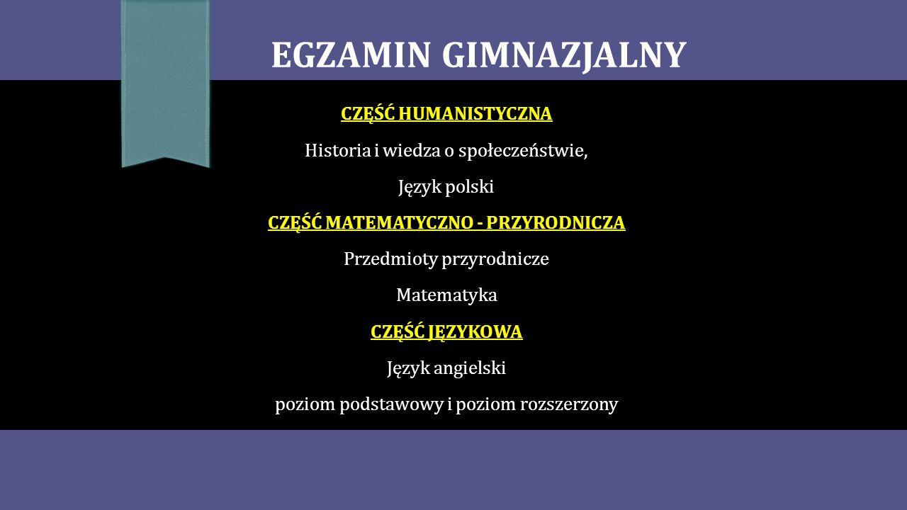 EGZAMIN GIMNAZJALNY CZĘŚĆ HUMANISTYCZNA Historia i wiedza o społeczeństwie, Język polski CZĘŚĆ MATEMATYCZNO - PRZYRODNICZA Przedmioty przyrodnicze Matematyka CZĘŚĆ JĘZYKOWA Język angielski poziom podstawowy i poziom rozszerzony