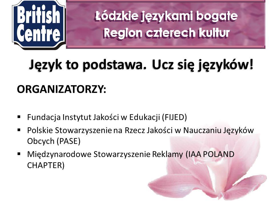 ORGANIZATORZY:  Fundacja Instytut Jakości w Edukacji (FIJED)  Polskie Stowarzyszenie na Rzecz Jakości w Nauczaniu Języków Obcych (PASE)  Międzynarodowe Stowarzyszenie Reklamy (IAA POLAND CHAPTER) Język to podstawa.
