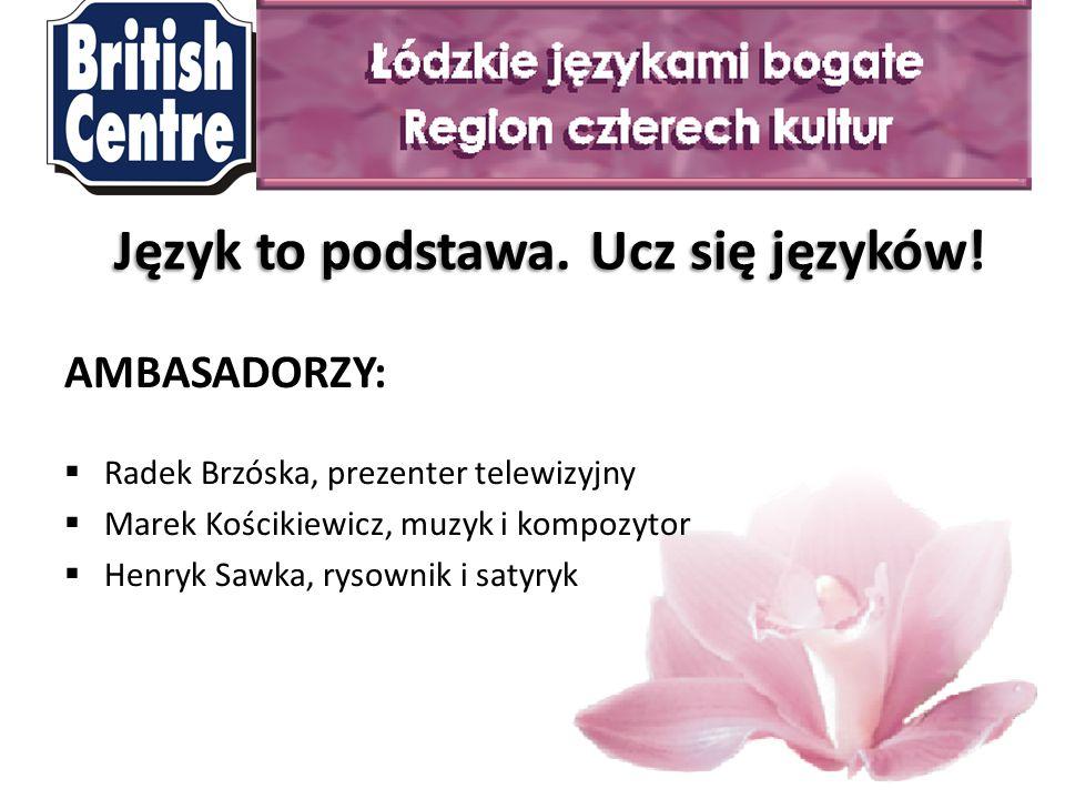 AMBASADORZY:  Radek Brzóska, prezenter telewizyjny  Marek Kościkiewicz, muzyk i kompozytor  Henryk Sawka, rysownik i satyryk Język to podstawa.