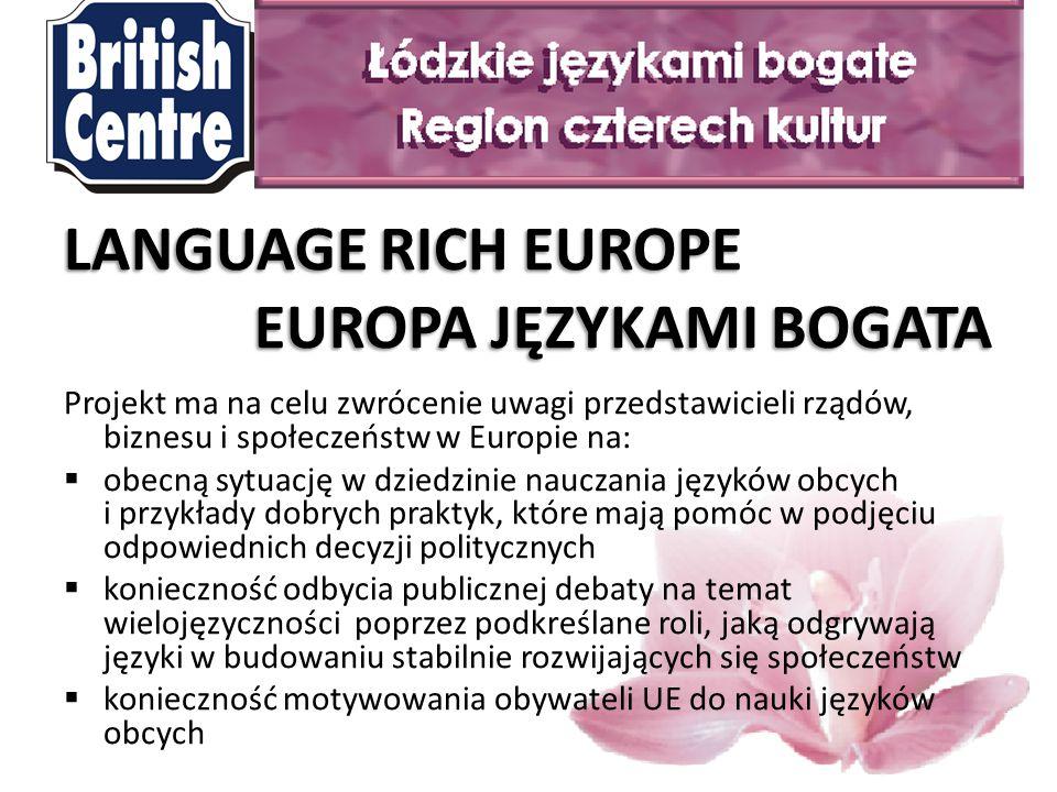 LANGUAGE RICH EUROPE EUROPA JĘZYKAMI BOGATA EUROPA JĘZYKAMI BOGATA Projekt ma na celu zwrócenie uwagi przedstawicieli rządów, biznesu i społeczeństw w Europie na:  obecną sytuację w dziedzinie nauczania języków obcych i przykłady dobrych praktyk, które mają pomóc w podjęciu odpowiednich decyzji politycznych  konieczność odbycia publicznej debaty na temat wielojęzyczności poprzez podkreślane roli, jaką odgrywają języki w budowaniu stabilnie rozwijających się społeczeństw  konieczność motywowania obywateli UE do nauki języków obcych