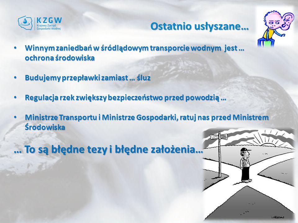 Ostatnio usłyszane… Winnym zaniedbań w śródlądowym transporcie wodnym jest … ochrona środowiska Winnym zaniedbań w śródlądowym transporcie wodnym jest … ochrona środowiska Budujemy przepławki zamiast … śluz Budujemy przepławki zamiast … śluz Regulacja rzek zwiększy bezpieczeństwo przed powodzią … Regulacja rzek zwiększy bezpieczeństwo przed powodzią … Ministrze Transportu i Ministrze Gospodarki, ratuj nas przed Ministrem Środowiska Ministrze Transportu i Ministrze Gospodarki, ratuj nas przed Ministrem Środowiska … To są błędne tezy i błędne założenia…