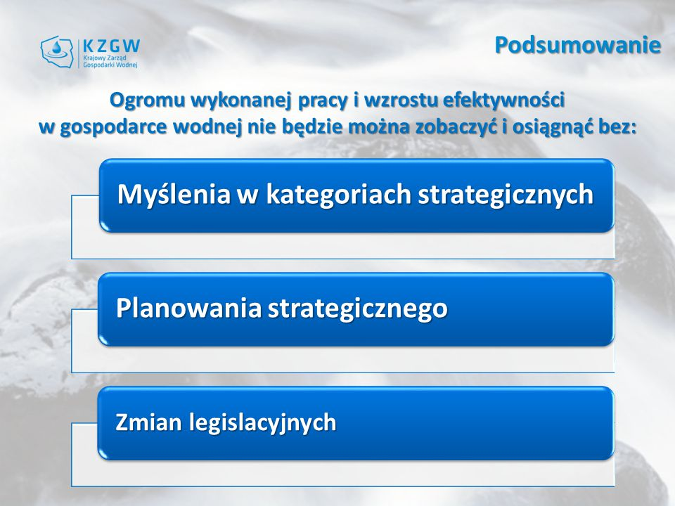 Ogromu wykonanej pracy i wzrostu efektywności w gospodarce wodnej nie będzie można zobaczyć i osiągnąć bez: Myślenia w kategoriach strategicznych Planowania strategicznego Zmian legislacyjnych Podsumowanie