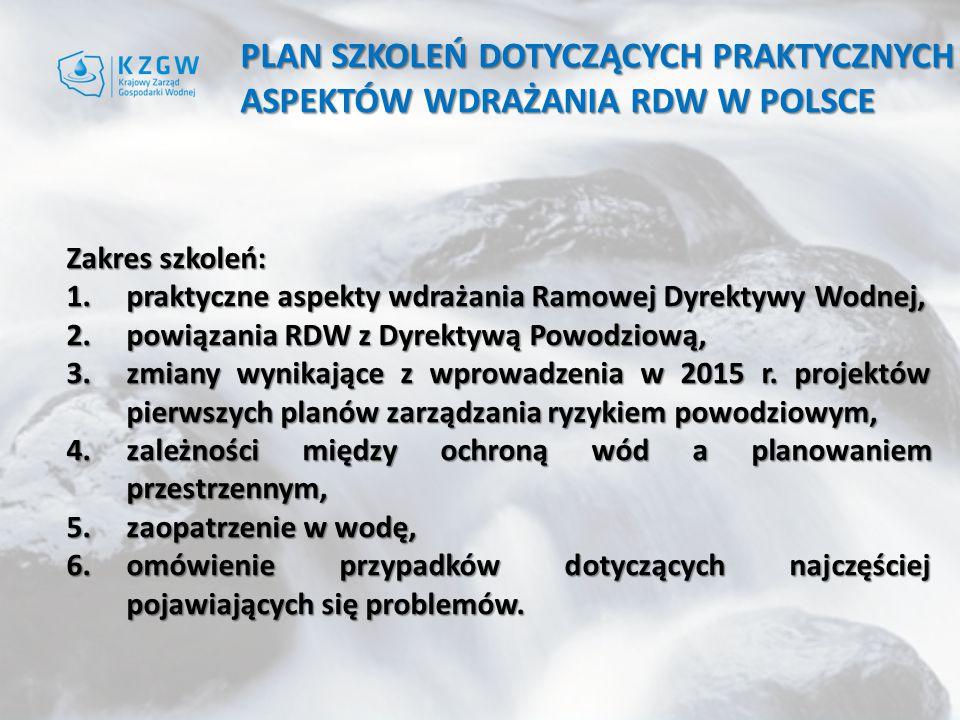 PLAN SZKOLEŃ DOTYCZĄCYCH PRAKTYCZNYCH ASPEKTÓW WDRAŻANIA RDW W POLSCE Zakres szkoleń: 1.praktyczne aspekty wdrażania Ramowej Dyrektywy Wodnej, 2.powiązania RDW z Dyrektywą Powodziową, 3.zmiany wynikające z wprowadzenia w 2015 r.