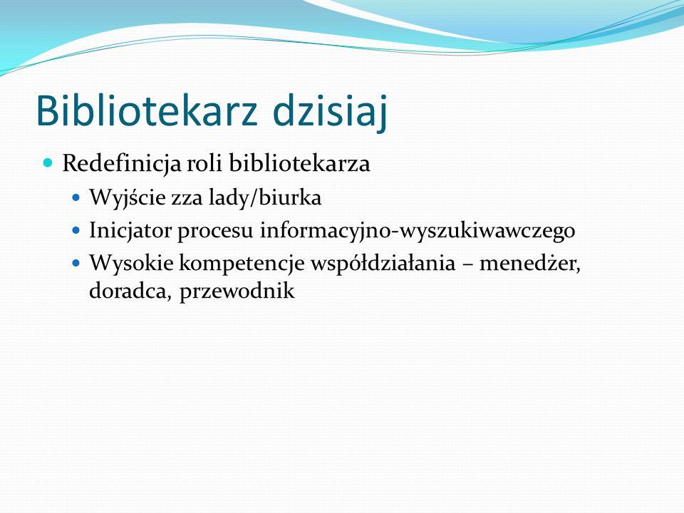 Bibliotekarz dzisiaj Redefinicja roli bibliotekarza Wyjście zza lady/biurka Inicjator procesu informacyjno-wyszukiwawczego Wysokie kompetencje współdz
