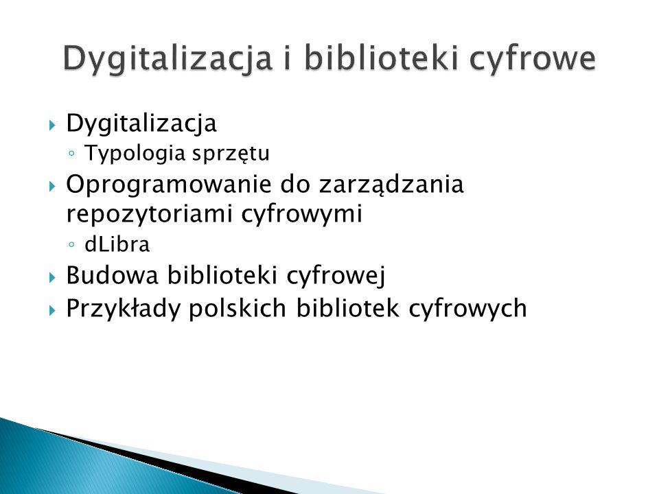  Dygitalizacja ◦ Typologia sprzętu  Oprogramowanie do zarządzania repozytoriami cyfrowymi ◦ dLibra  Budowa biblioteki cyfrowej  Przykłady polskich