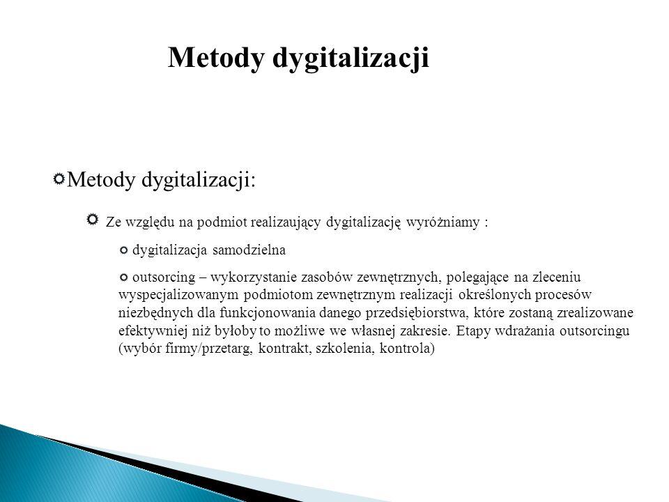 Metody dygitalizacji: Ze względu na podmiot realizaujący dygitalizację wyróżniamy : dygitalizacja samodzielna outsorcing – wykorzystanie zasobów zewnę