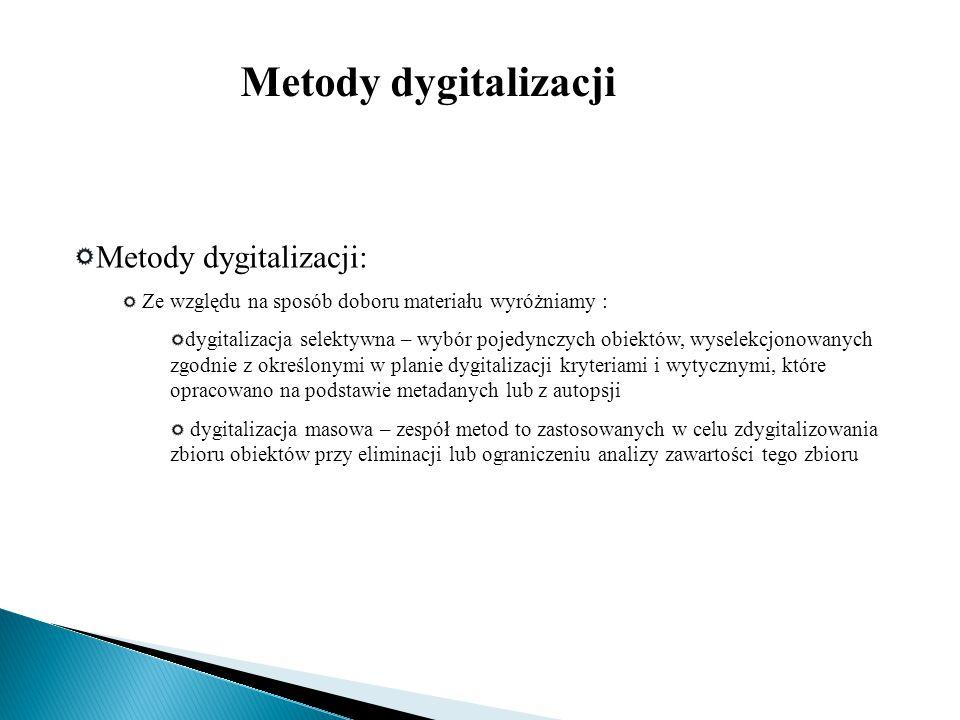 Metody dygitalizacji: Ze względu na sposób doboru materiału wyróżniamy : dygitalizacja selektywna – wybór pojedynczych obiektów, wyselekcjonowanych zg
