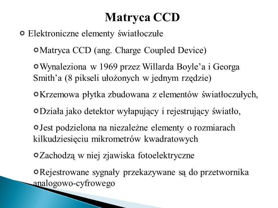 Elektroniczne elementy światłoczułe Matryca CCD (ang. Charge Coupled Device) Wynaleziona w 1969 przez Willarda Boyle'a i Georga Smith'a (8 pikseli uło