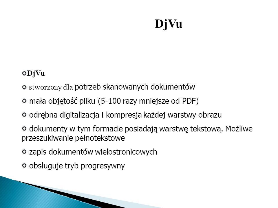 DjVu stworzony dla potrzeb skanowanych dokumentów mała objętość pliku (5-100 razy mniejsze od PDF) odrębna digitalizacja i kompresja każdej warstwy ob