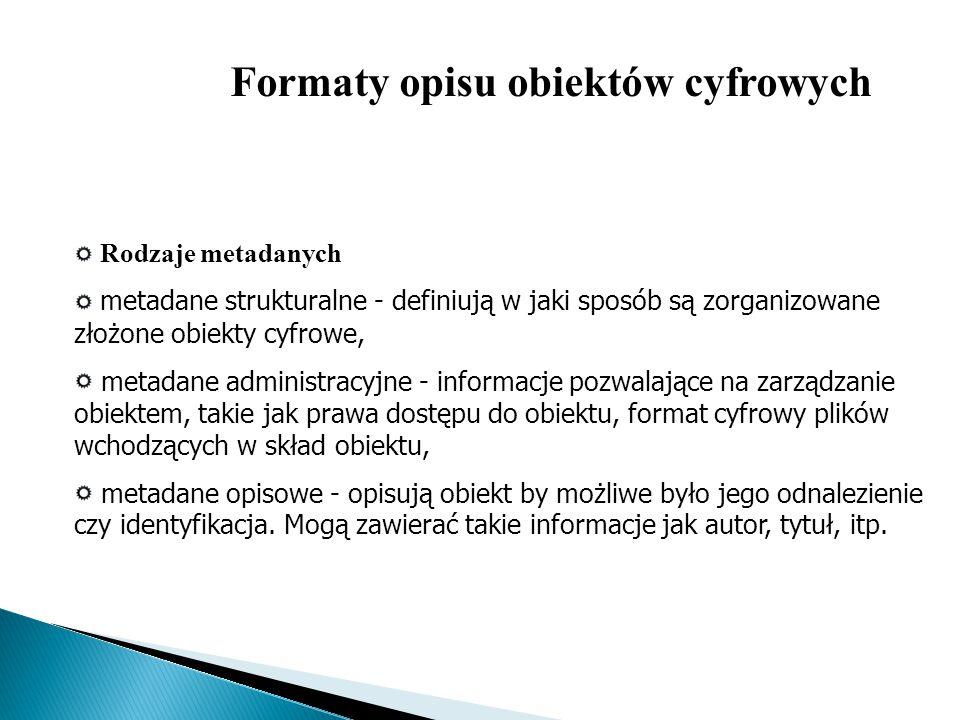 Rodzaje metadanych metadane strukturalne - definiują w jaki sposób są zorganizowane złożone obiekty cyfrowe, metadane administracyjne - informacje poz